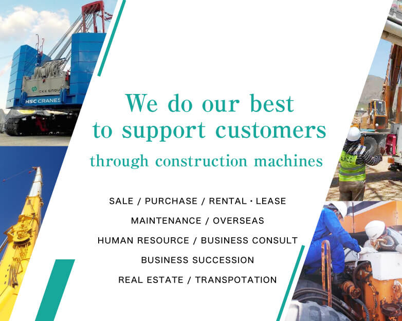 We will do our best to support customers through construction machines Sale / Buy / Rental・Lease / Maintanance / Overseas /  Human resource / Business consult / Business succession / Real estate / Transpotation